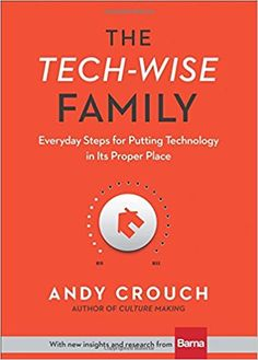 The Tech-Wise Family: Everyday Steps for Putting Technology in Its Proper Place: Andy Crouch, Amy Crouch: 9780801018664: Amazon.com: Books