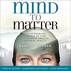 Mind to Matter: The Astonishing Science of How Your Brain Creates Material Reality by Dawson Church (Author, Narrator), Hay House (Publisher) Biology Of Belief, Case Histories, Spiritual Teachers, Human Behavior, Human Mind, Popular Books, Neuroscience, Your Brain, Audio Books