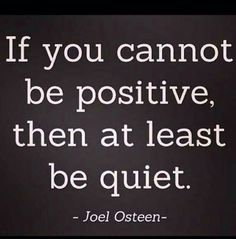 Joel Osteen. If you cannot be positive, then at least be quiet