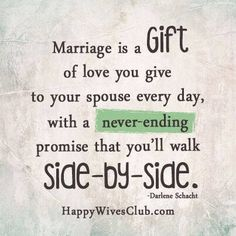 Marriage is a gift of love you give to your spouse everyday, with a never-ending promise that you'll walk side-by-side. -Darlene Schacht