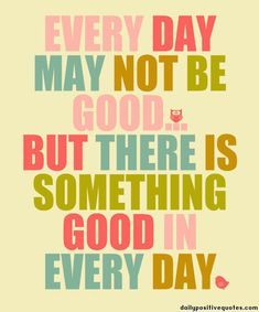 Every day may not be good but there is something good in everyday.