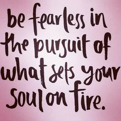 Shannon Kaiser- be fearless when you pursue the things that bring you joy and set your soul on fire.