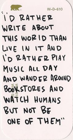 I'd rather write about this world than live in it and I'd rather play music all day and wander around bookstores and watch humans but not be one of them.  Introvert.