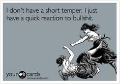 I don't have a short temper, I just have a quick reaction to BS.