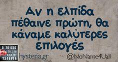 Αν η ελπίδα πέθαινε πρώτη, θα κάναμε καλύτερες επιλογές Free Therapy, Funny Statuses, Greek Words, Greek Quotes, Have A Laugh, Laugh Out Loud, Quotes To Live By, Meant To Be, Funny Quotes
