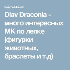Diav Draconia -  много интересных МК по лепке (фигурки животных, браслеты и т.д)