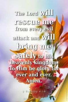 2 Timothy 4:18 The Lord will rescue me from every evil attack and will bring me safely to his heavenly kingdom. To him be glory for ever and ever. Amen.