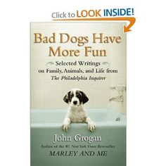 Bad Dogs Have More Fun by John Grogan, author of Marley and Me