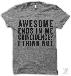 "Awesome ends in ""me"", Coincidence? I think not!"