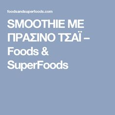 SMOOTHIE ΜΕ ΠΡΑΣΙΝΟ ΤΣΑΪ – Foods & SuperFoods