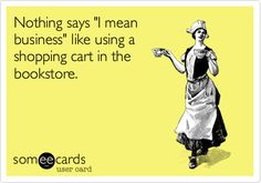 """Nothing says """"I mean business"""" like using a shopping cart in the bookstore."""
