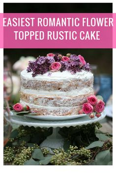 The easiest romantic rustic flower topped cake  -  I am admittedly more than a little obsessed with fresh flowers...         and talk to me about fresh flowers on rustic, naked cakes  and it...