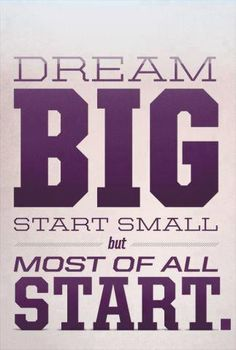 Dream big start small but most of all start.