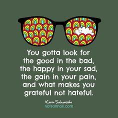 Look for good in bad, happy in sad, gain in pain, grateful not hateful.