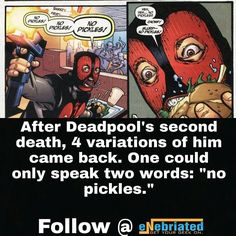 "Following Deadpool's second death 4 versions of him entered the universe. One could say only 2 words ""No pickles."" In case you are wondering the other 3 were superheroic, psychopathic, and comedic."