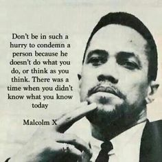 """Don't be in such a hurry to condemn a person because he doesn't do what you do or think as you think. There was a time when you didn't know what you know today."" Malcolm X #malcolmX #inspiration www.OneMorePress.com"