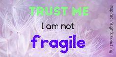 Trust me...I'm not fragile!