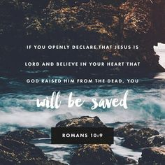 """If you declare with your mouth, """"Jesus is Lord,"""" and believe in your heart that God raised him from the dead, you will be saved. Romans 10:9"""