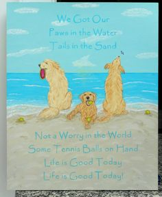 We Got Our Paws in the Water, Tails in the Sand, Not a Worry in the World, Some Tennis Balls on Hand, Life is Good Today, Life is Good Today!