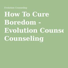 How To Cure Boredom - Evolution Counseling