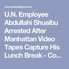 U.N. Employee Abdullahi Shuaibu Arrested After Manhattan Video Tapes Capture His Lunch Break - Conservative Daily Post