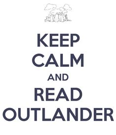 Keep calm and read OUTLANDER! :-) Such a great book and the others that followed are great, too.  Claire and Jamie!
