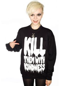 Kill them with kindness in blood-dripping font on a black sweatshirt? Stylin'!
