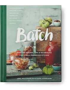 BATCH: OVER 200 RECIPES, TIPS AND TECHNIQUES FOR A WELL PRESERVED KITCHEN by Joel MacCharles and Dana Harrison