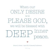 """When our only desire is to please Him [God], we will be blessed with deep inner peace."" Bruce D. Porter Follow us at http://gplus.to/iBibleverses"