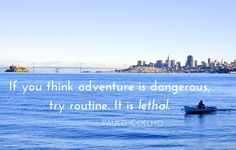 If you think adventure is dangerous, try routine. It is lethal.