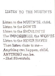 Listen to the Mustn't's.. Anything can be :) Shel Silverstein
