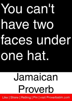 You can't have two faces under one hat. - Jamaican Proverb actually you can but who's to notice which face you are wearing. Hat Quotes, Words Quotes, Wise Words, Sayings, Quotable Quotes, Wisdom Quotes, Quotes To Live By, Life Quotes, West Indies
