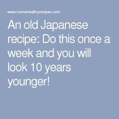 An old Japanese recipe: Do this once a week and you will look 10 years younger!