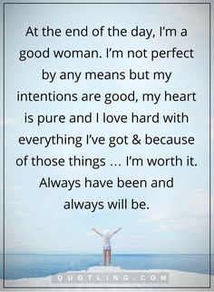 woman quotes At the end of the day, I'm a good woman. I'm not perfect by any means but my intentions are good, my heart is pure and I love hard with everything I've got & because of those things … I'm worth it. Always will be - Beautiful Woman Quotes Good Woman Quotes, Great Quotes, Quotes To Live By, Me Quotes, Funny Quotes, Inspirational Quotes, End Of Love Quotes, Being A Woman Quotes, Not Perfect Quotes