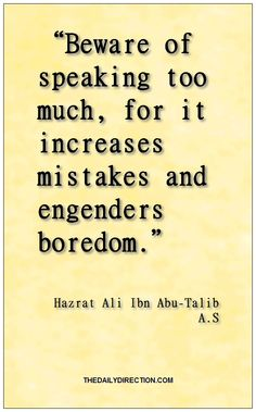 """""""Beware of speaking too much, for it increases mistakes and engenders boredom."""" ― Hazrat Ali Ibn Abu-Talib A.S. Like this post.  Visit http://www.thedailydirection.com/ for other gorgeous inspirational quotes from Hazrat Ali Ibn Abu-Talib A.S ♡"""