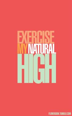 Exercise. My natural HIGH!