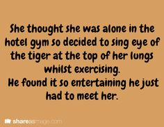 "She thought she was alone in the hotel gym so decided to sing ""eye of the tiger"" at the top of her lungs whilst exercising. He found it so entertaining he just had to meet her."