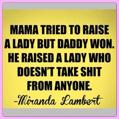 Miranda lambert. Totally me but the other way around my mama taught me not to take shit from anyone