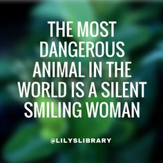 The most dangerous animal in the world is a silent smiling woman OMG YES!