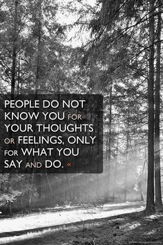 People do not know you for your thoughts or feelings, only for what you say and do