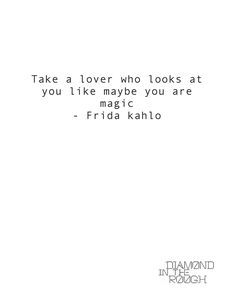 """Take a lover who looks at you like maybe you are magic."" #FridaKahlo"