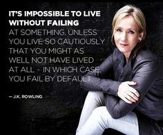 It's impossible to live without failing at something, unless you live so cautiously that you might as well not have lived at all, in which case you fail by default. ~J.K. Rowling