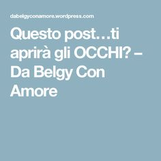 Questo post…ti aprirà gli OCCHI?  – Da Belgy Con Amore