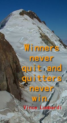 Winners never quit and quitters never win.  Vince Lombardi
