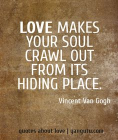 Love makes your soul crawl out from its hiding place, ~ Vincent Van Gogh <3 Quotes about love #quotes, #love, #sayings, https://apps.facebook.com/yangutu
