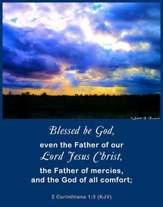 2 Corinthians 1:3  (KJV)   Blessed be God, even the Father of our Lord Jesus Christ, the Father of mercies, and the God of all comfort;