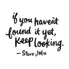 if you have not found it yet, keep looking - Steve Jobs