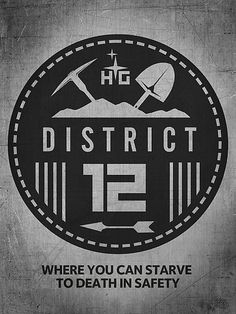 The Hunger Games :District 12. Fun Fact: I'm pretty sure I would have lived in District 12 -- based on geographical info from the books.