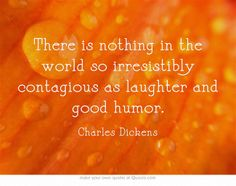 There is nothing in the world so irresistibly contagious as laughter and good humor. ~ Charles Dickens