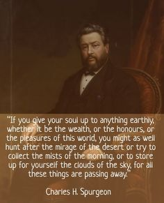 "Charles #Spurgeon .....""If you give your soul up to anything earthly, whether it be the wealth, or the honours, or the pleasures of this world, you might as well hunt after the mirage of the desert or try to collect the mists of the morning, or to store up for yourself the clouds of the sky, for all these things are passing away."""